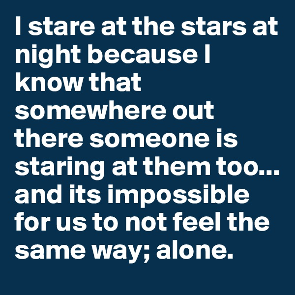 I stare at the stars at night because I know that somewhere out there someone is staring at them too... and its impossible for us to not feel the same way; alone.