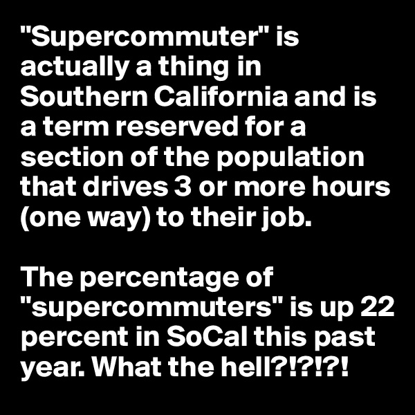 """""""Supercommuter"""" is actually a thing in Southern California and is a term reserved for a section of the population that drives 3 or more hours (one way) to their job.  The percentage of """"supercommuters"""" is up 22 percent in SoCal this past year. What the hell?!?!?!"""