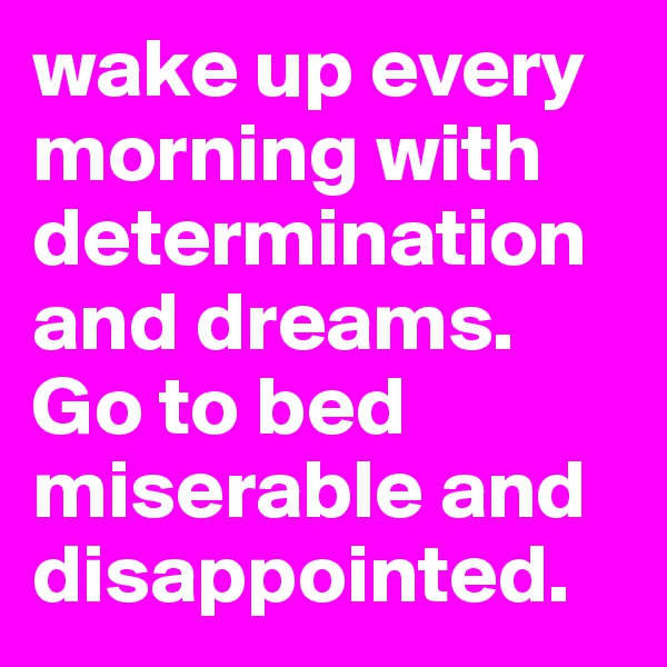 wake up every morning with determination and dreams. Go to bed miserable and disappointed.