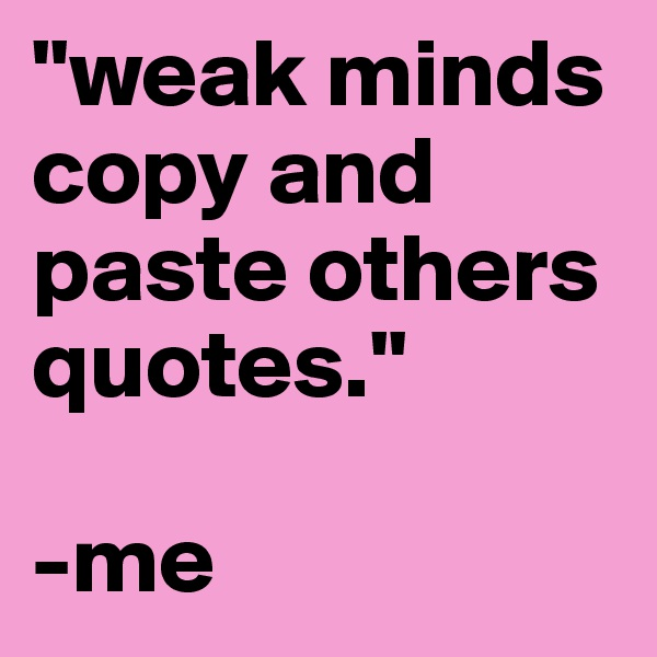 """""""weak minds copy and paste others quotes.""""  -me"""