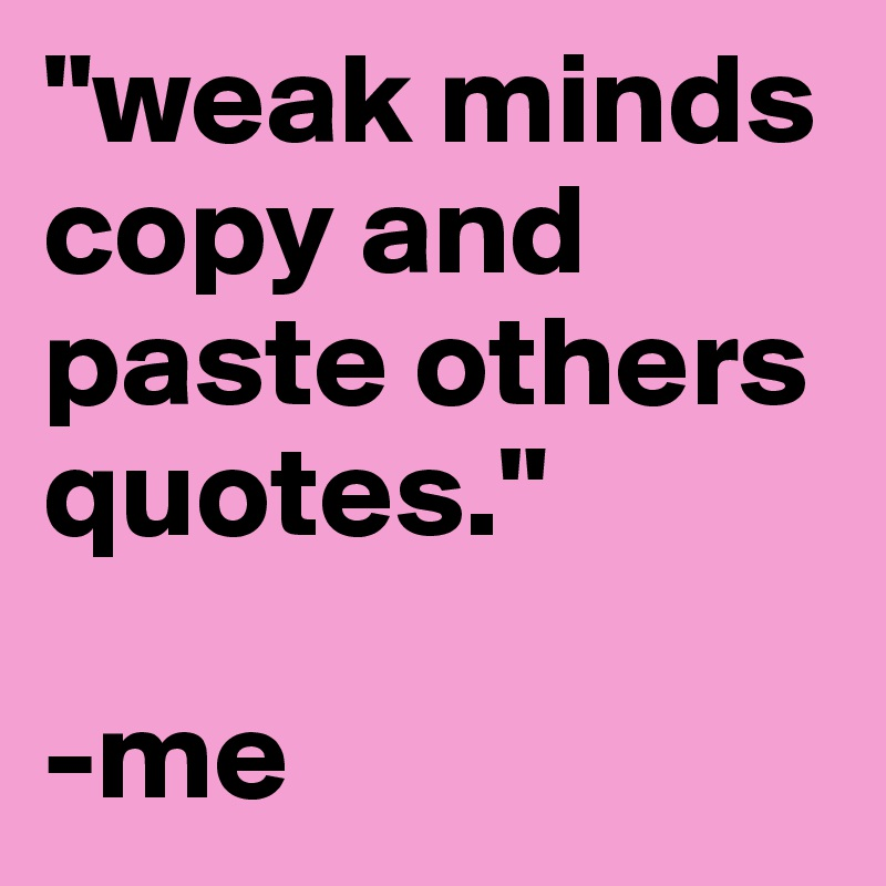 weak minds copy and paste others quotes.\