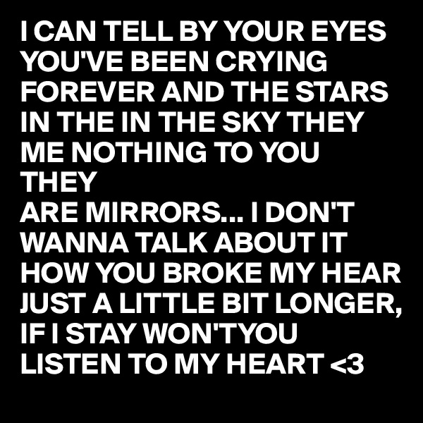 I CAN TELL BY YOUR EYES YOU'VE BEEN CRYING FOREVER AND THE STARS IN THE IN THE SKY THEY ME NOTHING TO YOU THEY  ARE MIRRORS... I DON'T WANNA TALK ABOUT IT   HOW YOU BROKE MY HEAR JUST A LITTLE BIT LONGER, IF I STAY WON'TYOU LISTEN TO MY HEART <3