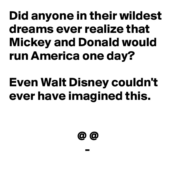 Did anyone in their wildest dreams ever realize that Mickey and Donald would run America one day?   Even Walt Disney couldn't ever have imagined this.                              @ @                               -