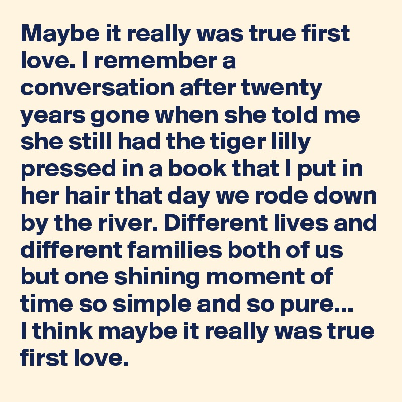 Maybe it really was true first love. I remember a conversation after twenty years gone when she told me she still had the tiger lilly pressed in a book that I put in her hair that day we rode down by the river. Different lives and different families both of us but one shining moment of time so simple and so pure... I think maybe it really was true first love.