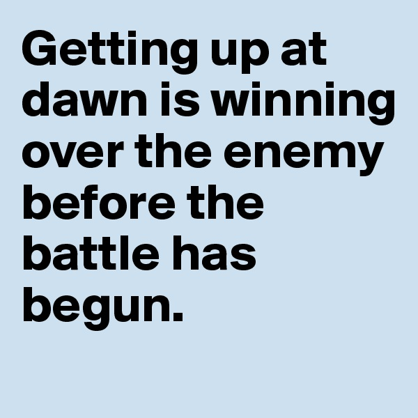 Getting up at dawn is winning over the enemy before the battle has begun.