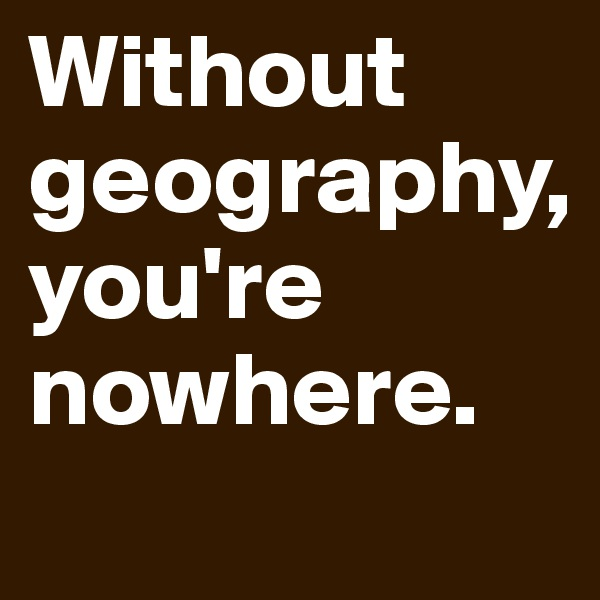 Without geography,  you're nowhere.