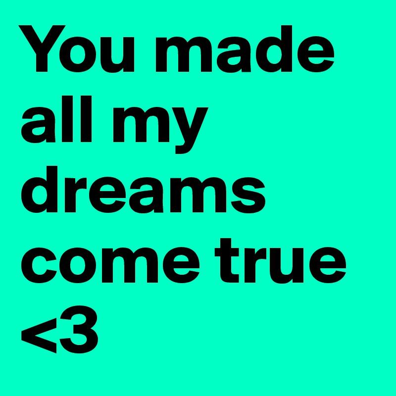 You made all my dreams come true <3