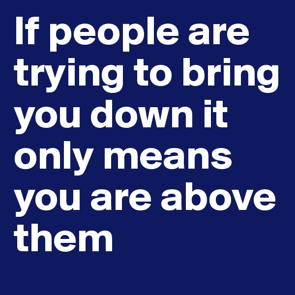 If people are trying to bring you down it only means you are above them