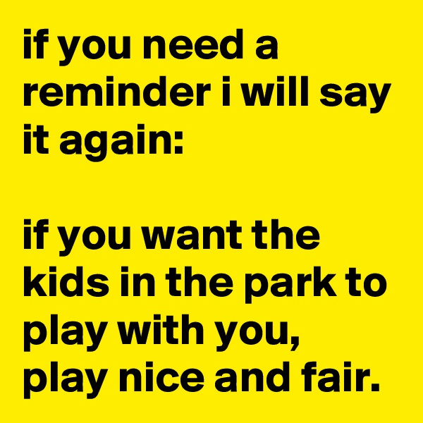 if you need a reminder i will say it again:  if you want the kids in the park to play with you, play nice and fair.