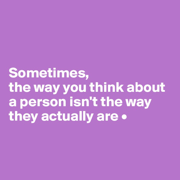 Sometimes, the way you think about a person isn't the way they actually are •