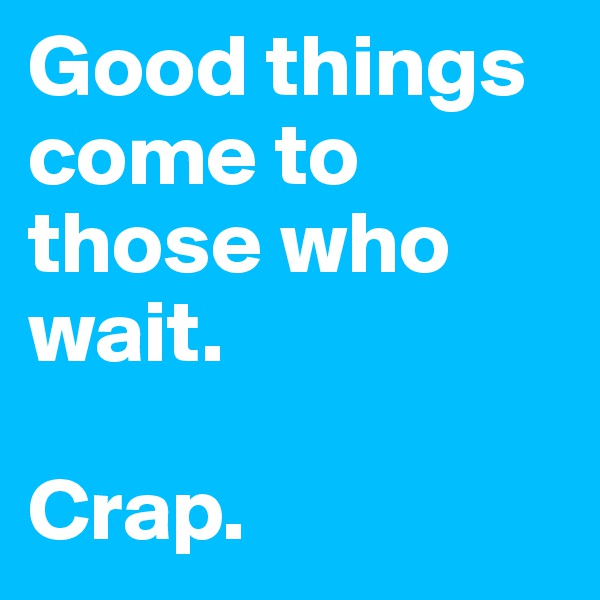 Good things come to those who wait.   Crap.