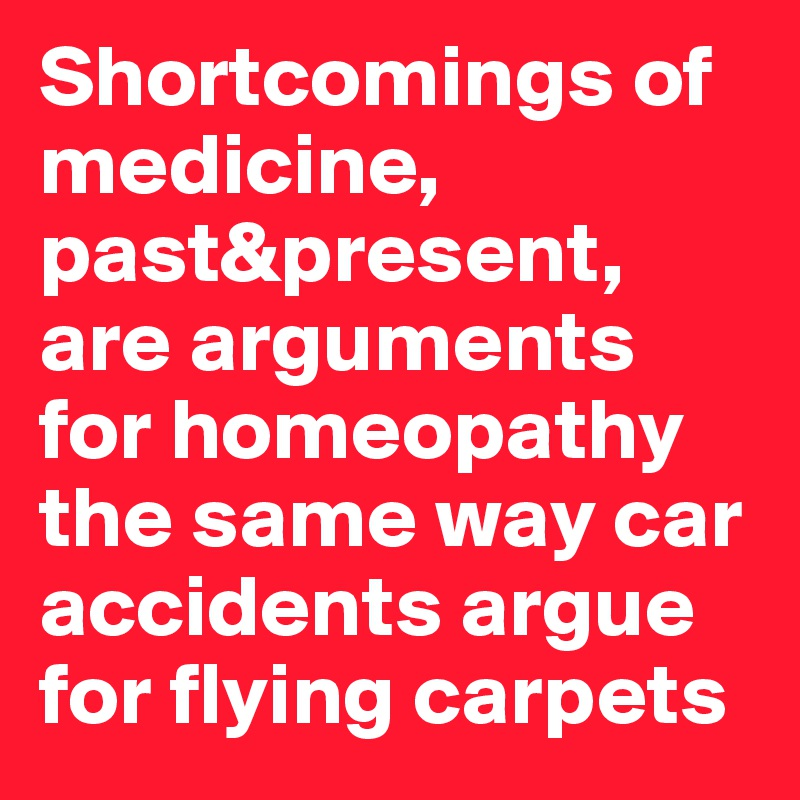 Shortcomings of medicine, past&present, are arguments for homeopathy the same way car accidents argue for flying carpets