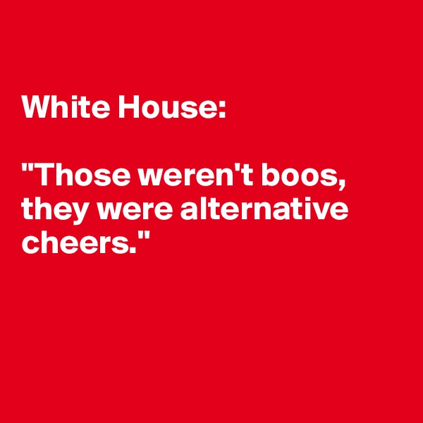 "White House:   ""Those weren't boos, they were alternative cheers."""