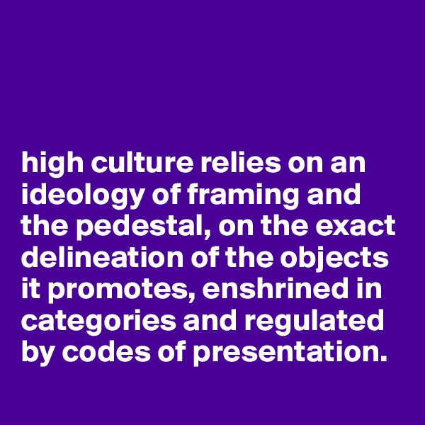high culture relies on an ideology of framing and the pedestal, on the exact delineation of the objects it promotes, enshrined in categories and regulated by codes of presentation.