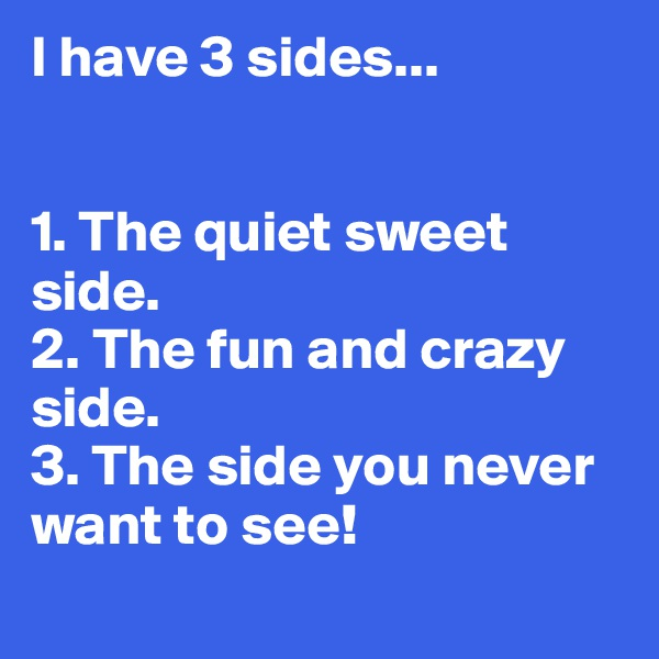 I have 3 sides...   1. The quiet sweet side. 2. The fun and crazy side. 3. The side you never want to see!