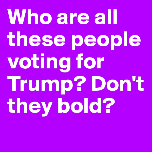 Who are all these people voting for Trump? Don't they bold?