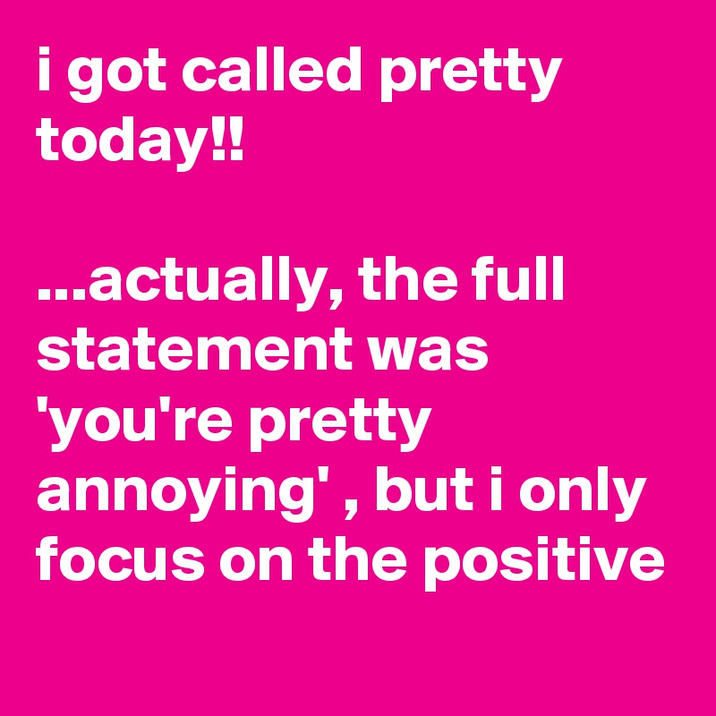i got called pretty today!!  ...actually, the full statement was 'you're pretty annoying' , but i only focus on the positive