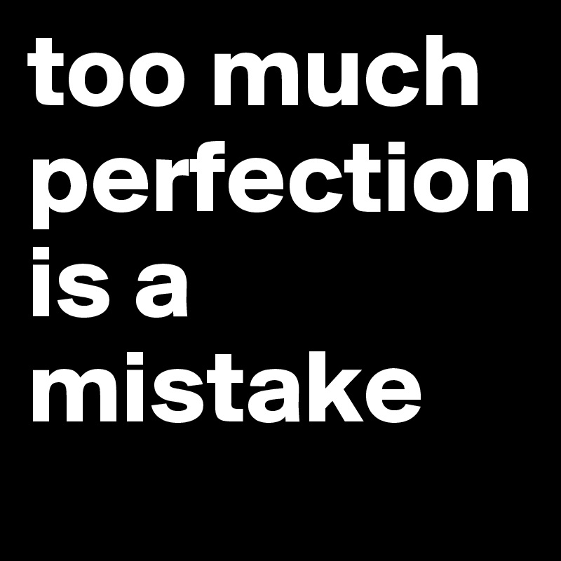 too much  perfection is a mistake