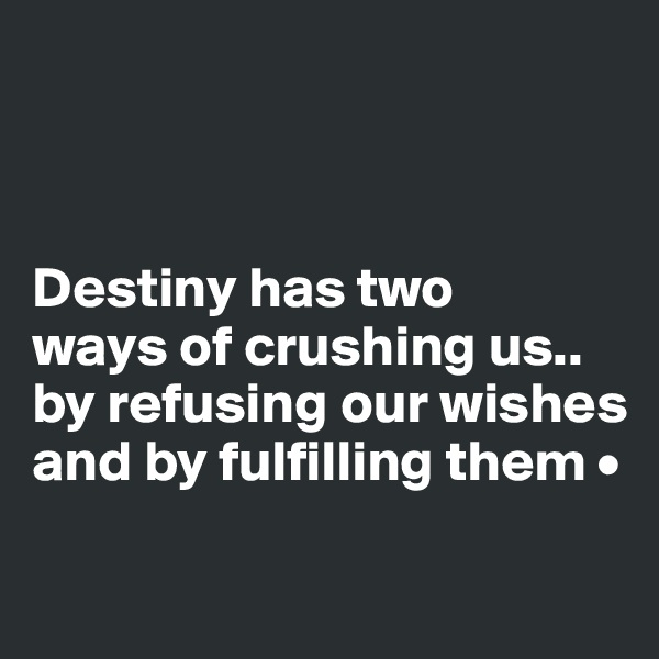 Destiny has two ways of crushing us.. by refusing our wishes and by fulfilling them •