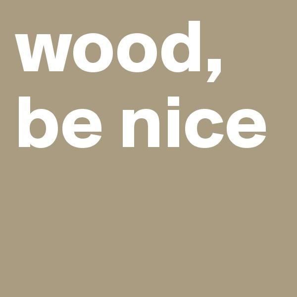 wood, be nice