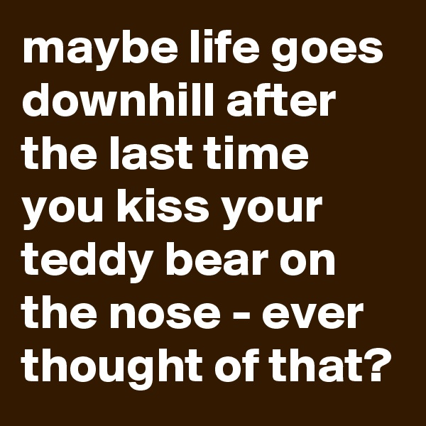 maybe life goes  downhill after the last time you kiss your teddy bear on the nose - ever thought of that?