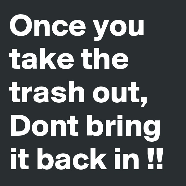 Once you take the trash out, Dont bring it back in !!