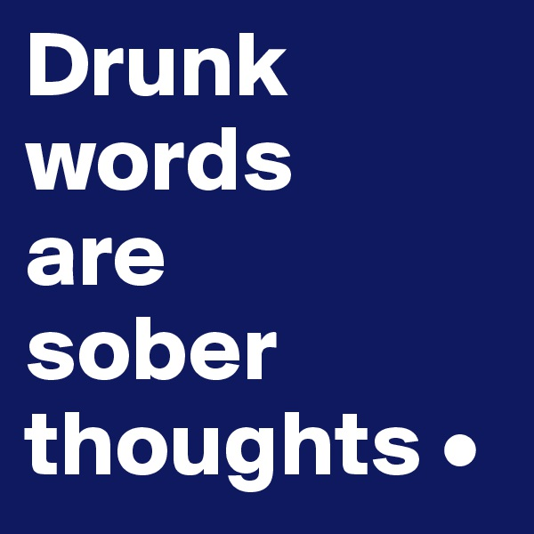 Drunk words are sober thoughts •