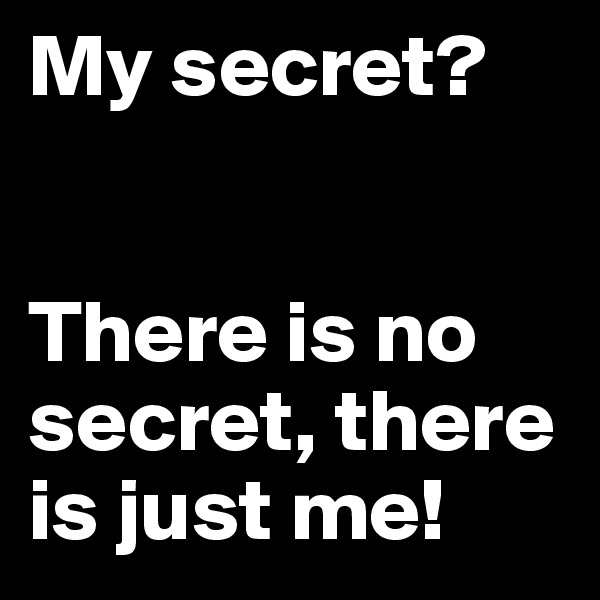 My secret?    There is no secret, there is just me!