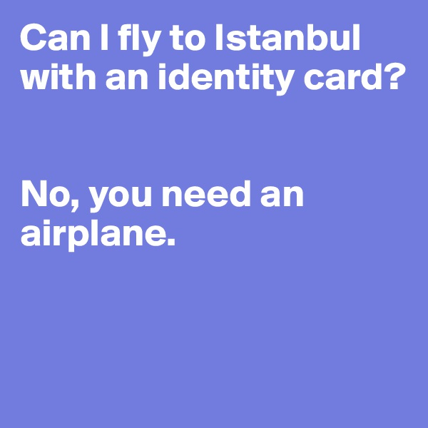 Can I fly to Istanbul with an identity card?   No, you need an airplane.