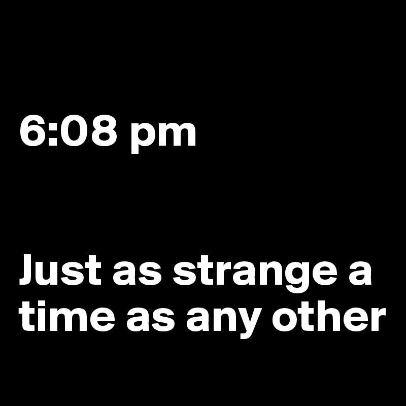 6:08 pm   Just as strange a time as any other