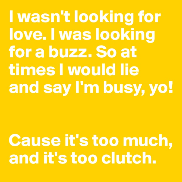 I wasn't looking for love. I was looking for a buzz. So at times I would lie and say I'm busy, yo!   Cause it's too much, and it's too clutch.