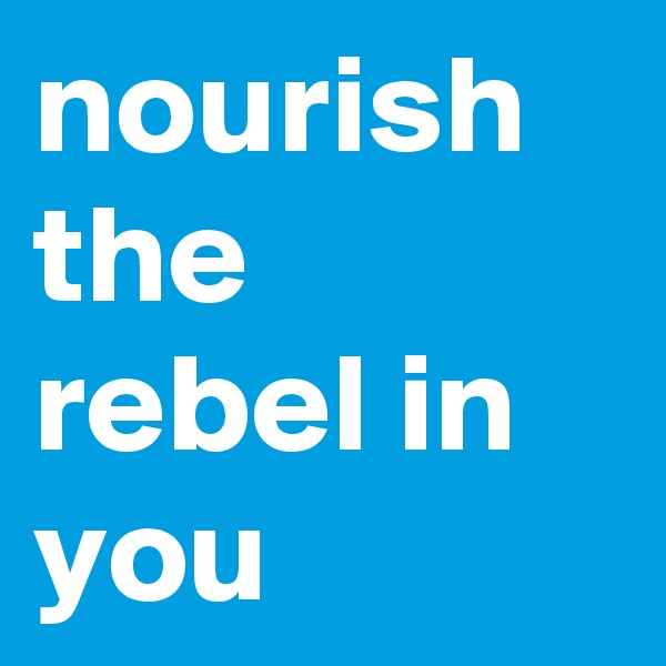 nourish the rebel in you