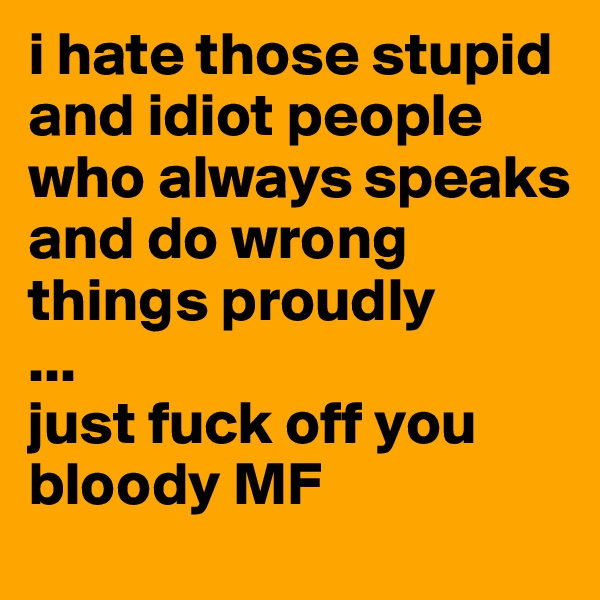 i hate those stupid and idiot people who always speaks and do wrong things proudly ... just fuck off you bloody MF