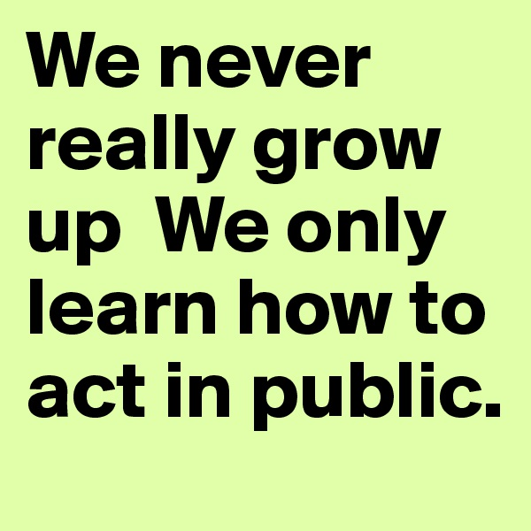 We never really grow up  We only learn how to act in public.