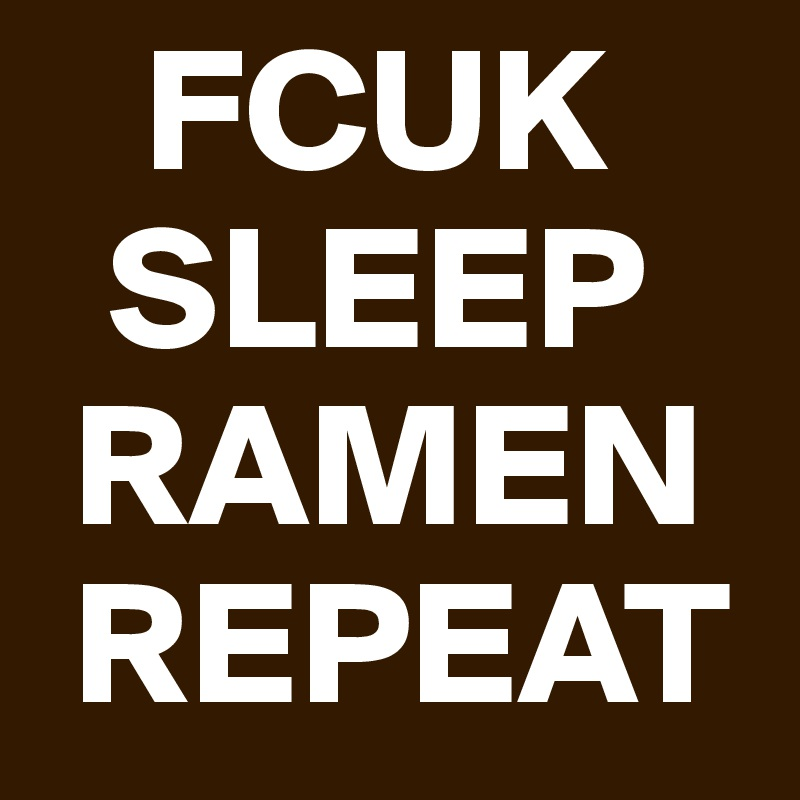 FCUK   SLEEP  RAMEN  REPEAT