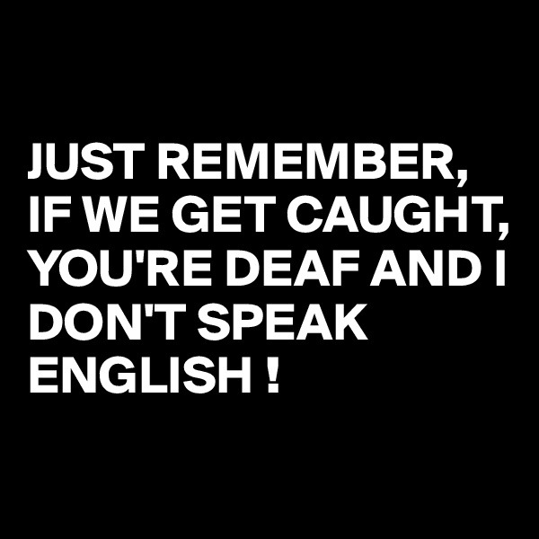 JUST REMEMBER, IF WE GET CAUGHT,  YOU'RE DEAF AND I DON'T SPEAK ENGLISH !