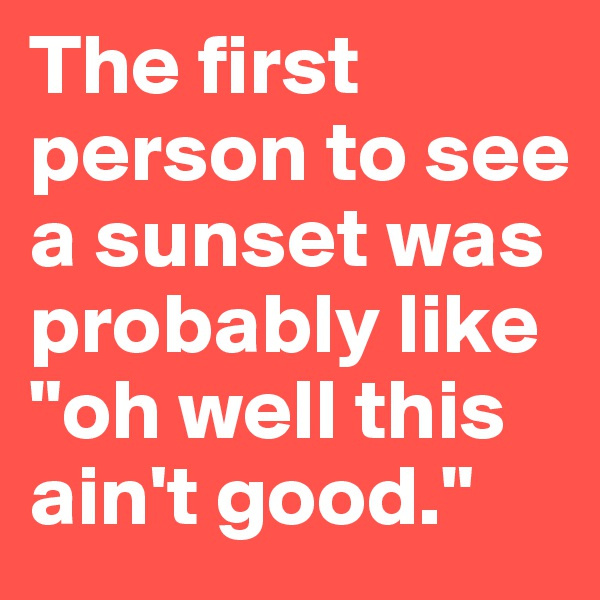 """The first person to see a sunset was probably like """"oh well this ain't good."""""""