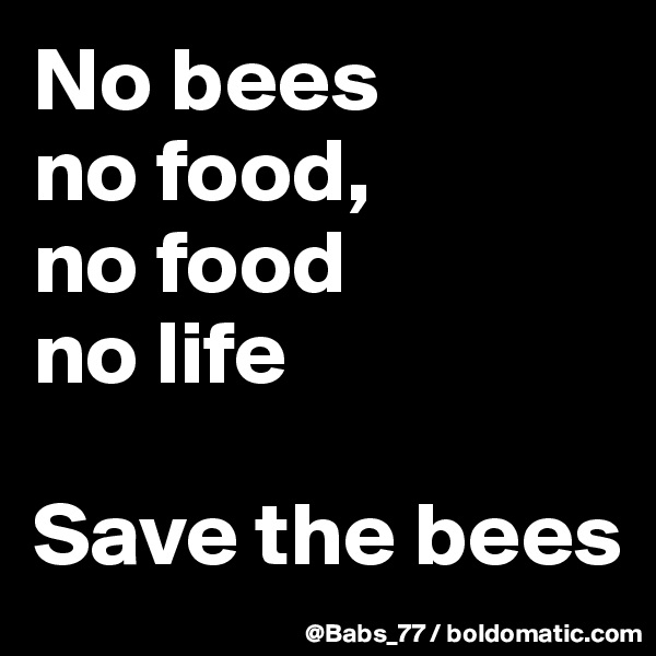 No bees  no food,  no food  no life  Save the bees