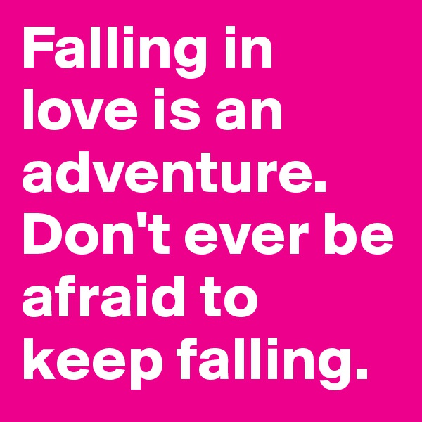 Falling in love is an adventure. Don't ever be afraid to keep falling.
