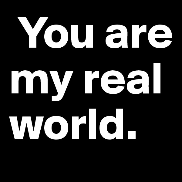You are my real world.