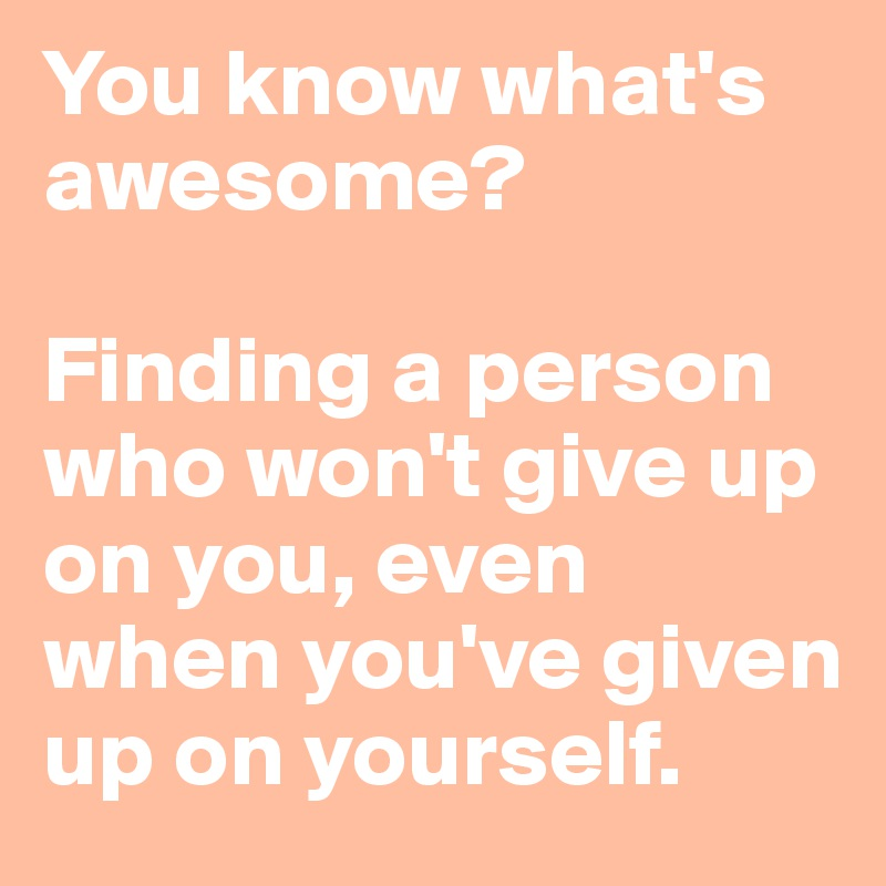 You know what's awesome?  Finding a person who won't give up on you, even when you've given up on yourself.