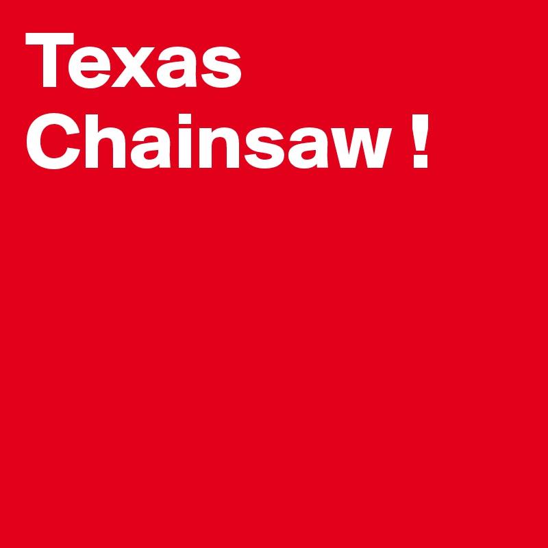 Texas Chainsaw !
