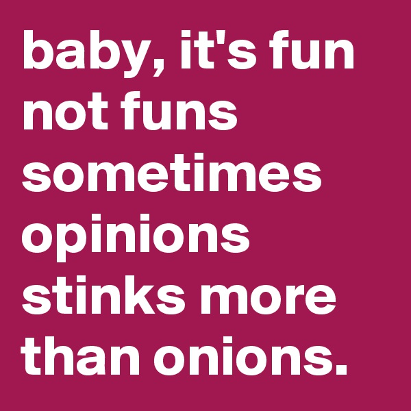 baby, it's fun not funs sometimes opinions stinks more than onions.