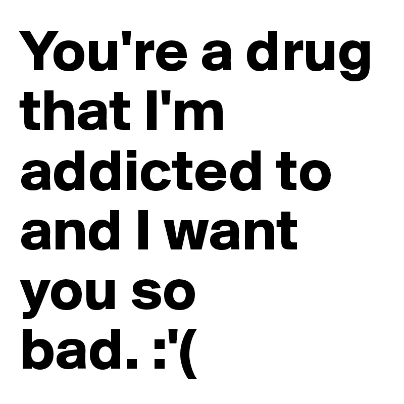 You're a drug that I'm addicted to and I want you so bad. :'(