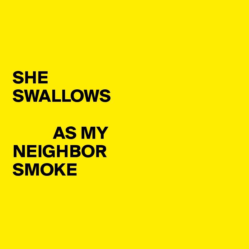 SHE  SWALLOWS             AS MY NEIGHBOR   SMOKE