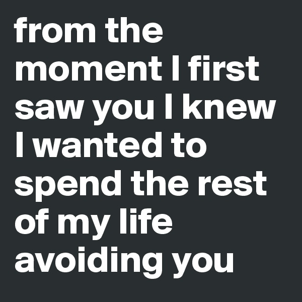 from the moment I first saw you I knew I wanted to spend the rest of my life avoiding you