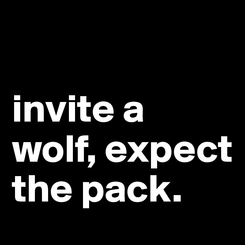 invite a wolf, expect the pack.