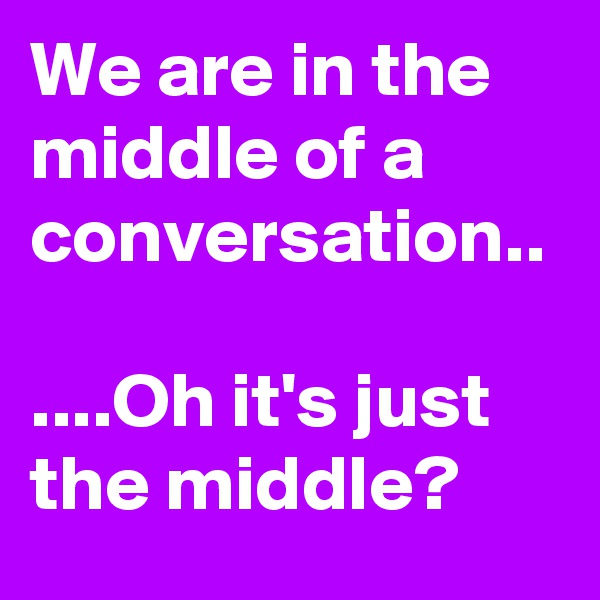 We are in the middle of a conversation..  ....Oh it's just the middle?
