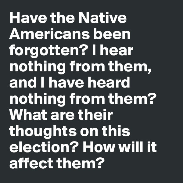 Have the Native Americans been forgotten? I hear nothing from them, and I have heard nothing from them? What are their thoughts on this election? How will it affect them?