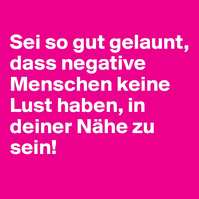 Sei so gut gelaunt, dass negative Menschen keine Lust haben, in deiner Nähe zu sein!
